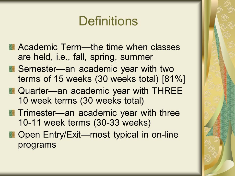 Definitions Academic Term—the time when classes are held, i.e., fall, spring, summer Semester—an academic year with two terms of 15 weeks (30 weeks total) [81%] Quarter—an academic year with THREE 10 week terms (30 weeks total) Trimester—an academic year with three 10-11 week terms (30-33 weeks) Open Entry/Exit—most typical in on-line programs