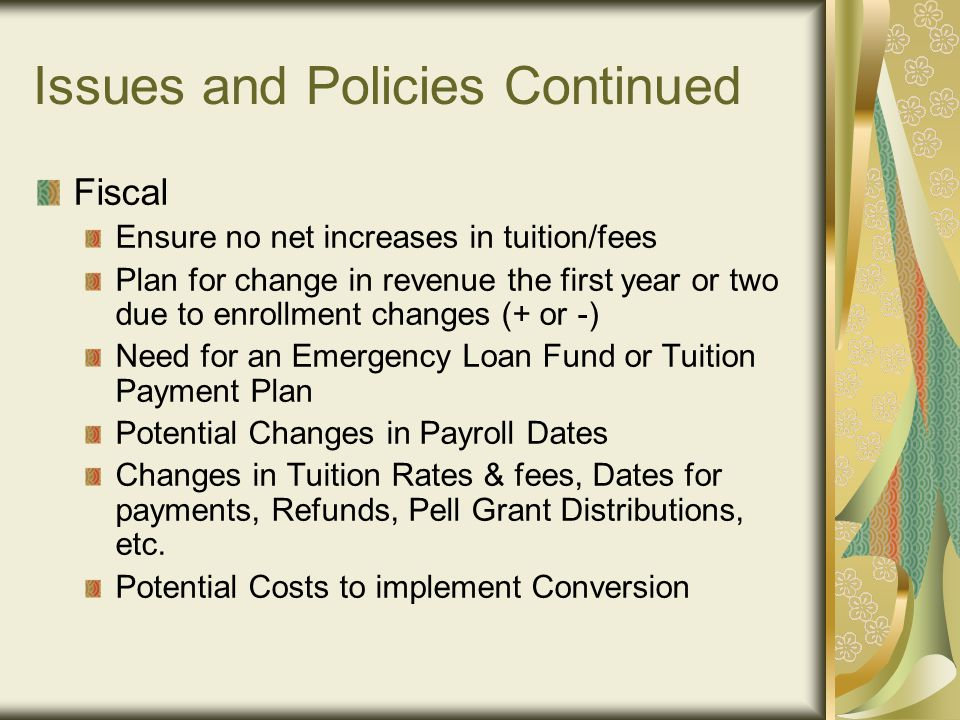Issues and Policies Continued Fiscal Ensure no net increases in tuition/fees Plan for change in revenue the first year or two due to enrollment changes (+ or -) Need for an Emergency Loan Fund or Tuition Payment Plan Potential Changes in Payroll Dates Changes in Tuition Rates & fees, Dates for payments, Refunds, Pell Grant Distributions, etc.