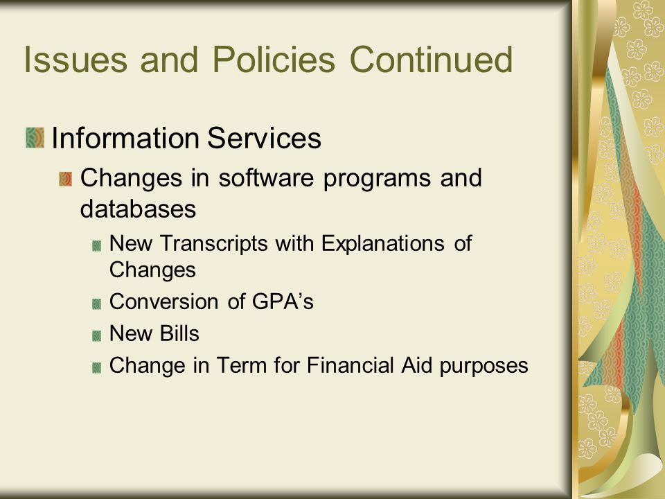 Issues and Policies Continued Information Services Changes in software programs and databases New Transcripts with Explanations of Changes Conversion of GPA's New Bills Change in Term for Financial Aid purposes
