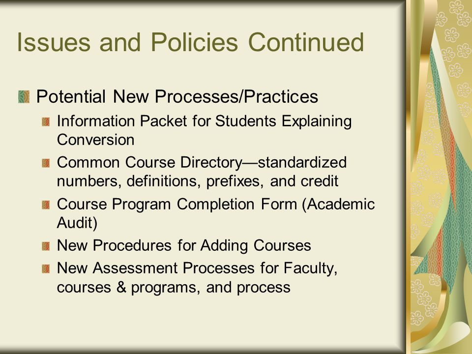 Issues and Policies Continued Potential New Processes/Practices Information Packet for Students Explaining Conversion Common Course Directory—standardized numbers, definitions, prefixes, and credit Course Program Completion Form (Academic Audit) New Procedures for Adding Courses New Assessment Processes for Faculty, courses & programs, and process