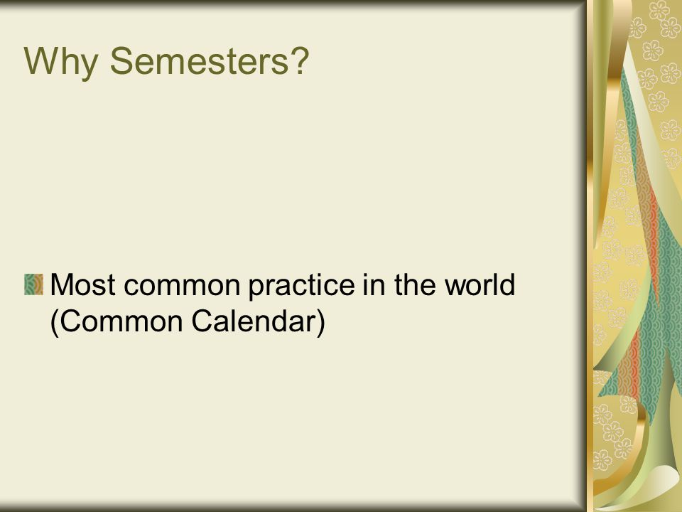 Why Semesters Most common practice in the world (Common Calendar)