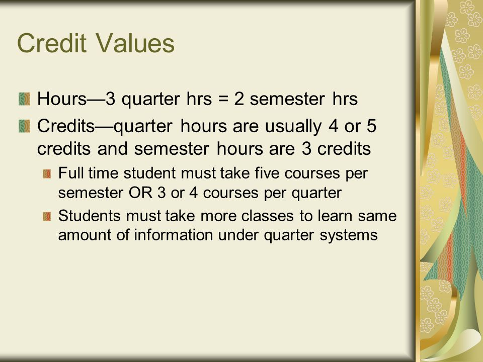 Credit Values Hours—3 quarter hrs = 2 semester hrs Credits—quarter hours are usually 4 or 5 credits and semester hours are 3 credits Full time student must take five courses per semester OR 3 or 4 courses per quarter Students must take more classes to learn same amount of information under quarter systems