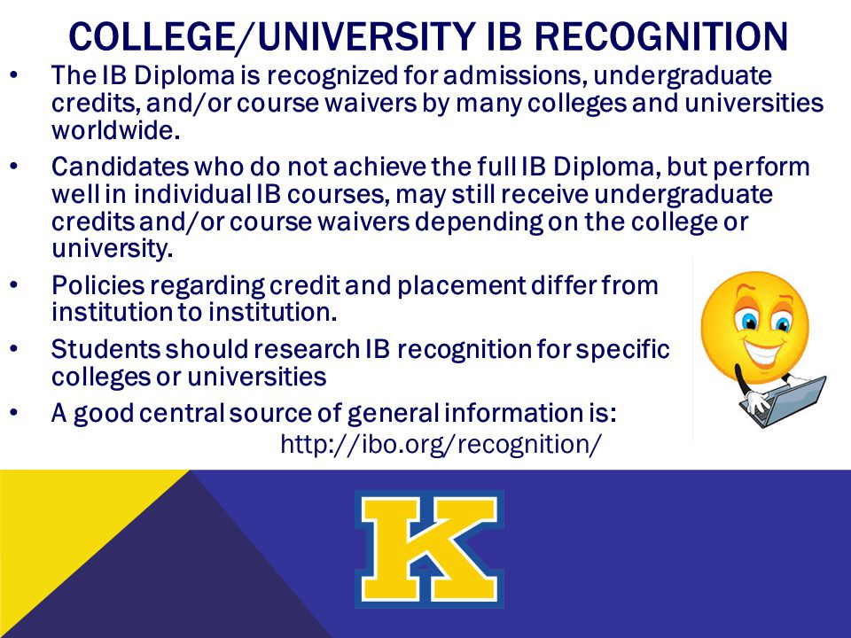 COLLEGE/UNIVERSITY IB RECOGNITION The IB Diploma is recognized for admissions, undergraduate credits, and/or course waivers by many colleges and unive