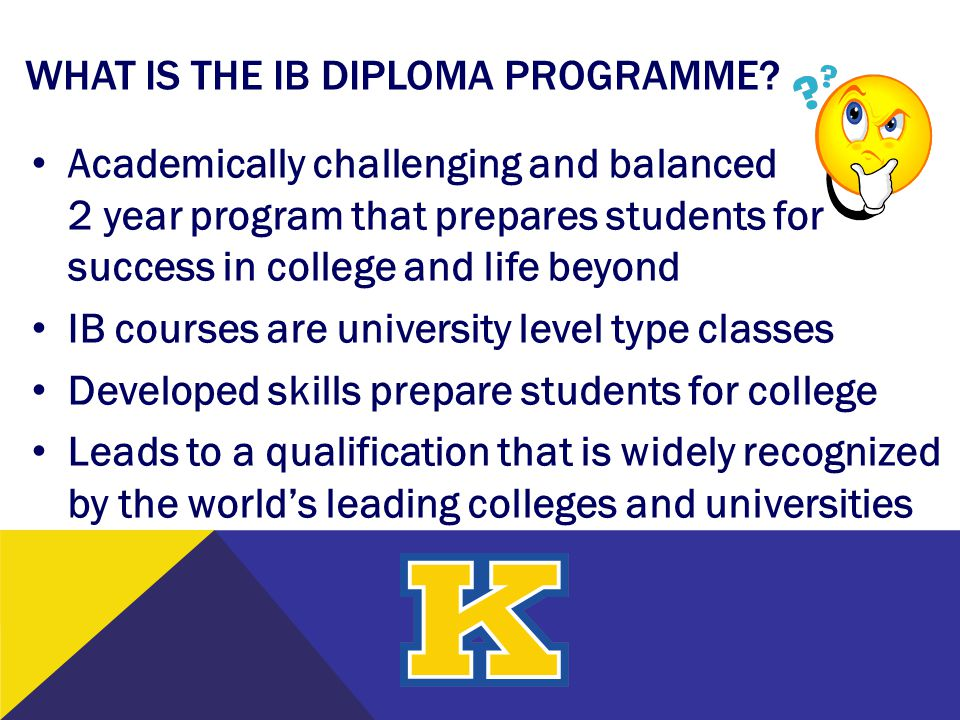 WHAT IS THE IB DIPLOMA PROGRAMME? Academically challenging and balanced 2 year program that prepares students for success in college and life beyond I