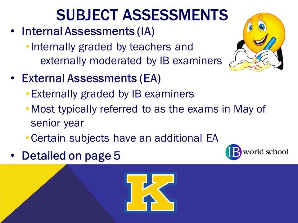 SUBJECT ASSESSMENTS Internal Assessments (IA) Internally graded by teachers and externally moderated by IB examiners External Assessments (EA) Externa