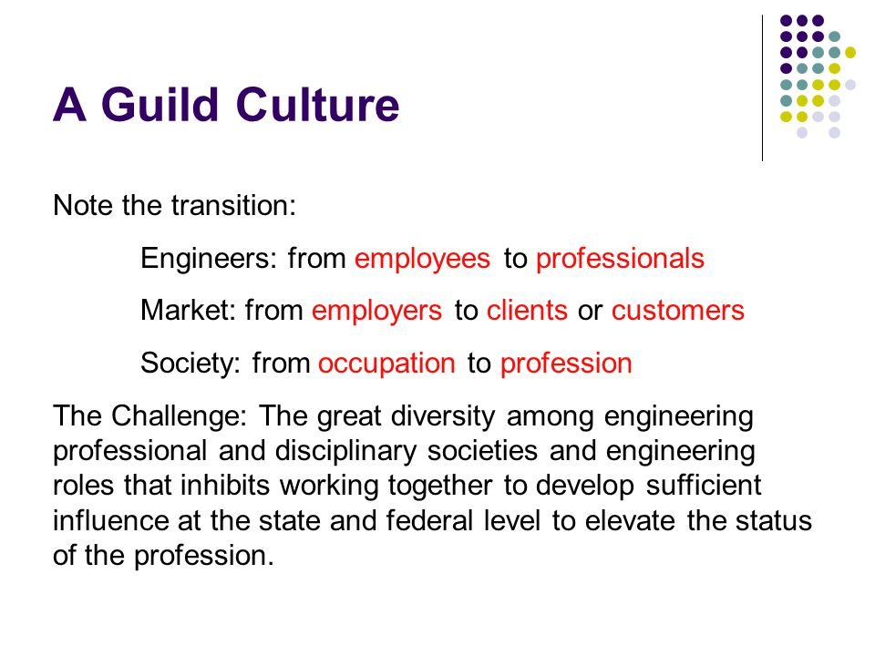 A Guild Culture Note the transition: Engineers: from employees to professionals Market: from employers to clients or customers Society: from occupation to profession The Challenge: The great diversity among engineering professional and disciplinary societies and engineering roles that inhibits working together to develop sufficient influence at the state and federal level to elevate the status of the profession.