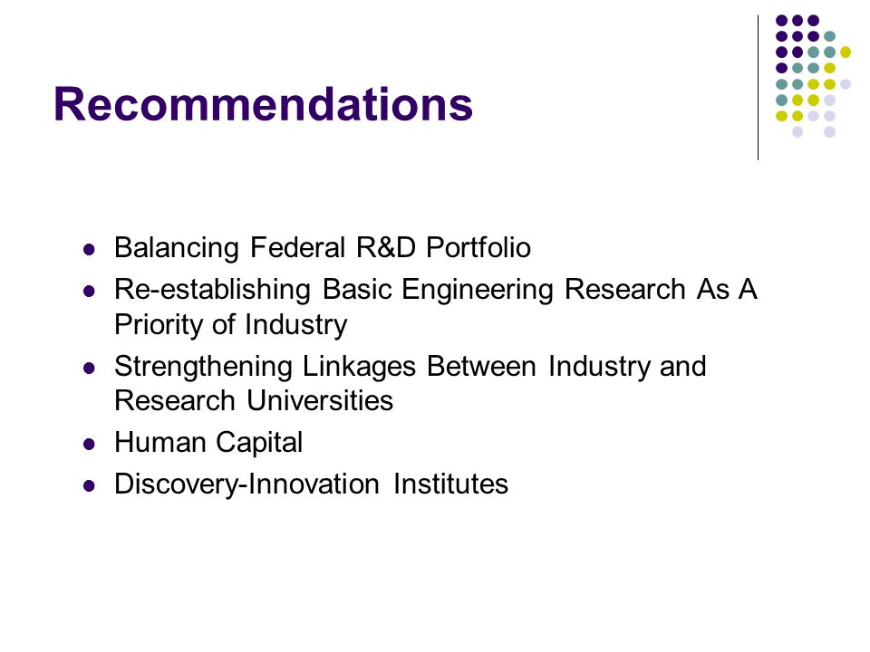Recommendations Balancing Federal R&D Portfolio Re-establishing Basic Engineering Research As A Priority of Industry Strengthening Linkages Between Industry and Research Universities Human Capital Discovery-Innovation Institutes