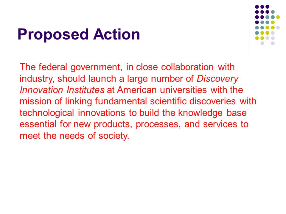 Proposed Action The federal government, in close collaboration with industry, should launch a large number of Discovery Innovation Institutes at American universities with the mission of linking fundamental scientific discoveries with technological innovations to build the knowledge base essential for new products, processes, and services to meet the needs of society.