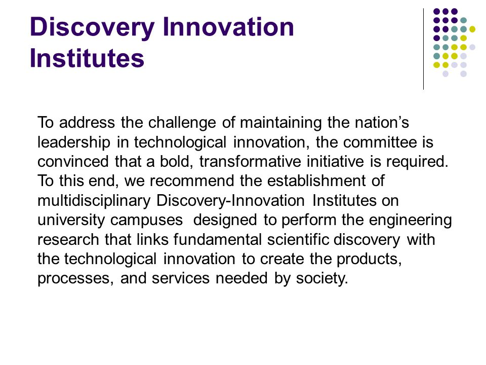 Discovery Innovation Institutes To address the challenge of maintaining the nation's leadership in technological innovation, the committee is convinced that a bold, transformative initiative is required.