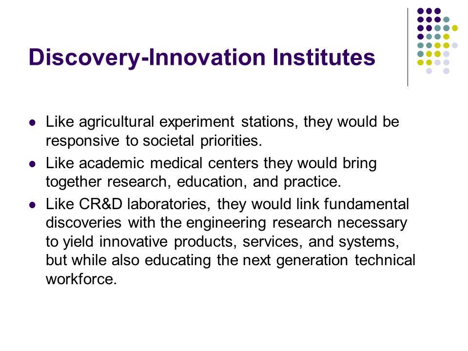 Discovery-Innovation Institutes Like agricultural experiment stations, they would be responsive to societal priorities.