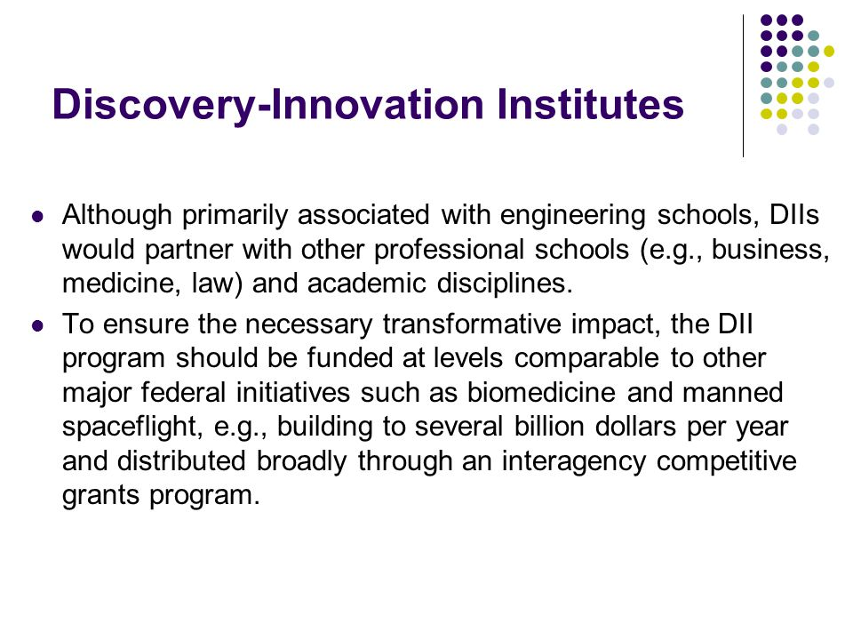 Discovery-Innovation Institutes Although primarily associated with engineering schools, DIIs would partner with other professional schools (e.g., busi