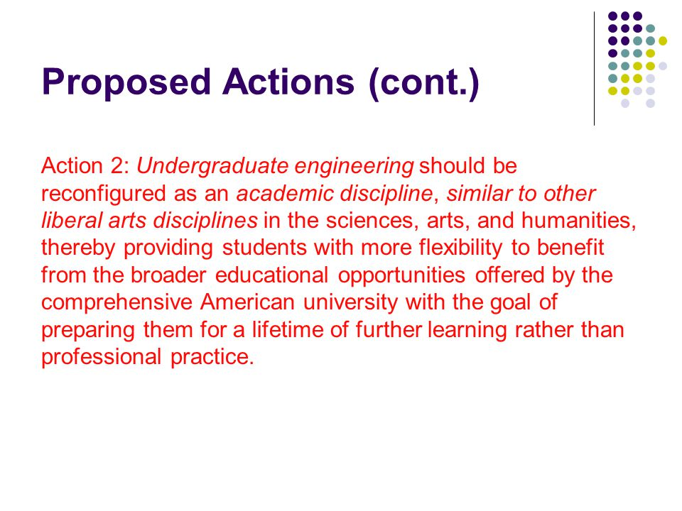 Proposed Actions (cont.) Action 2: Undergraduate engineering should be reconfigured as an academic discipline, similar to other liberal arts disciplines in the sciences, arts, and humanities, thereby providing students with more flexibility to benefit from the broader educational opportunities offered by the comprehensive American university with the goal of preparing them for a lifetime of further learning rather than professional practice.