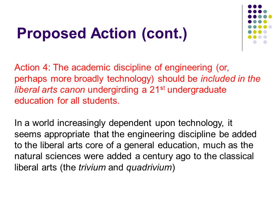 Proposed Action (cont.) Action 4: The academic discipline of engineering (or, perhaps more broadly technology) should be included in the liberal arts canon undergirding a 21 st undergraduate education for all students.