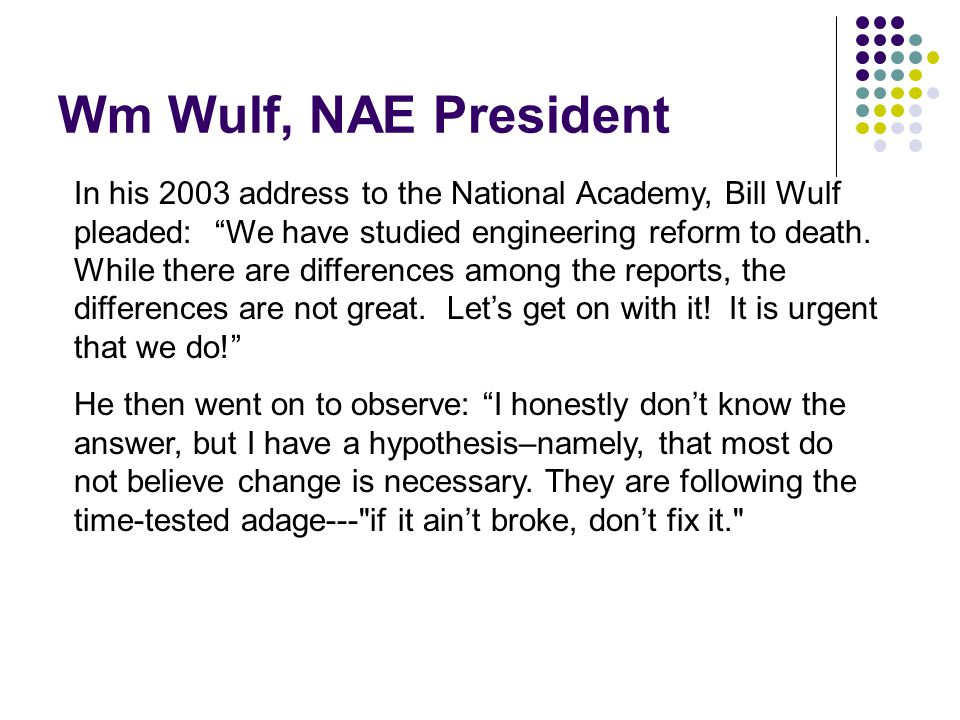 Wm Wulf, NAE President In his 2003 address to the National Academy, Bill Wulf pleaded: We have studied engineering reform to death.