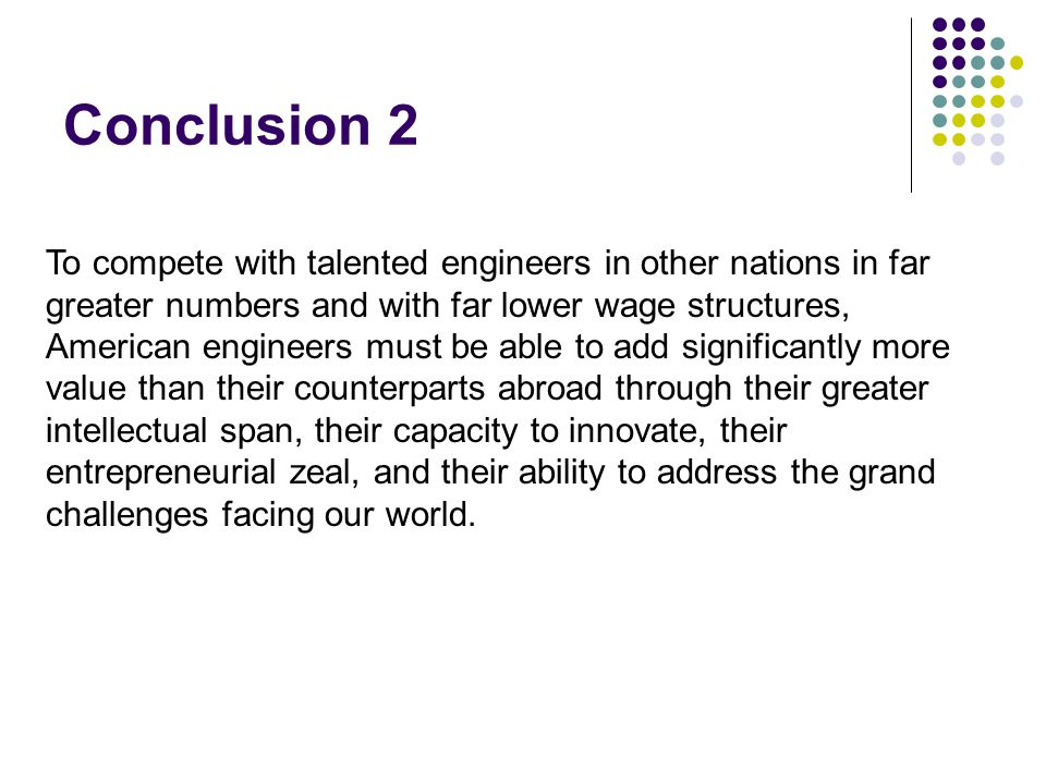 Conclusion 2 To compete with talented engineers in other nations in far greater numbers and with far lower wage structures, American engineers must be able to add significantly more value than their counterparts abroad through their greater intellectual span, their capacity to innovate, their entrepreneurial zeal, and their ability to address the grand challenges facing our world.