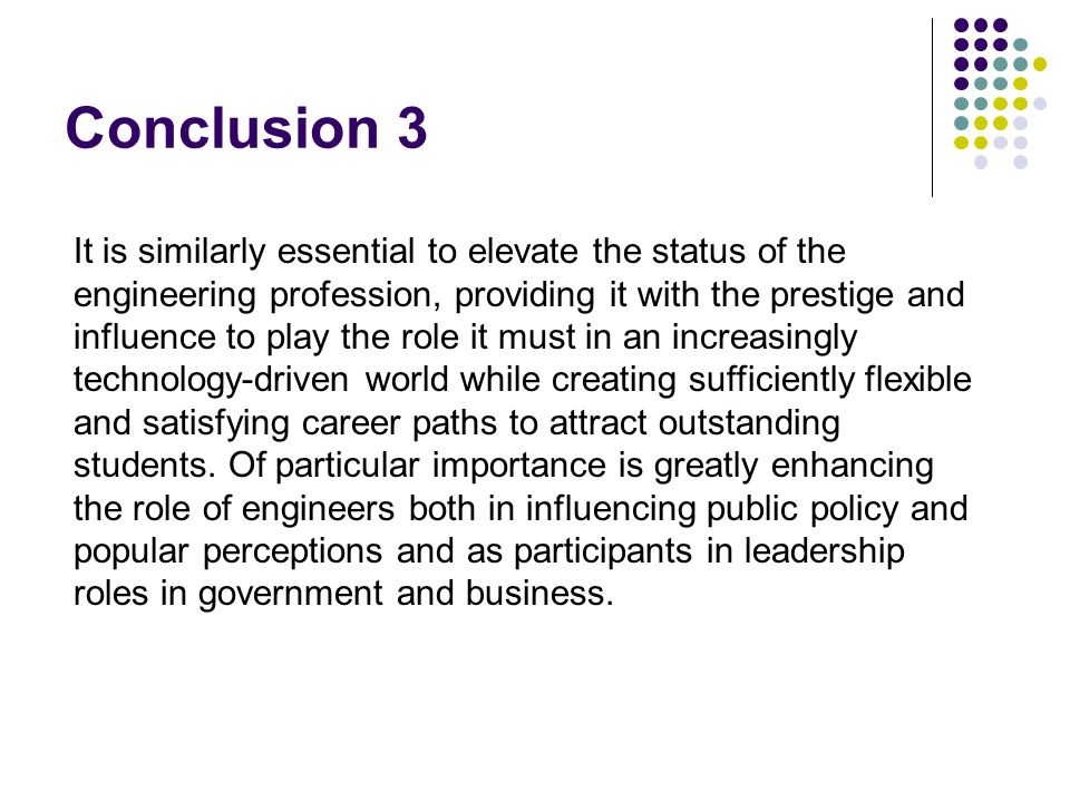 Conclusion 3 It is similarly essential to elevate the status of the engineering profession, providing it with the prestige and influence to play the role it must in an increasingly technology-driven world while creating sufficiently flexible and satisfying career paths to attract outstanding students.