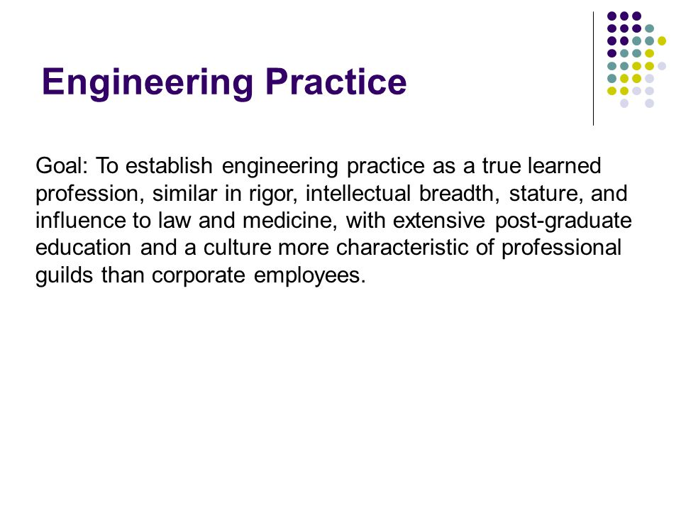 Engineering Practice Goal: To establish engineering practice as a true learned profession, similar in rigor, intellectual breadth, stature, and influence to law and medicine, with extensive post-graduate education and a culture more characteristic of professional guilds than corporate employees.