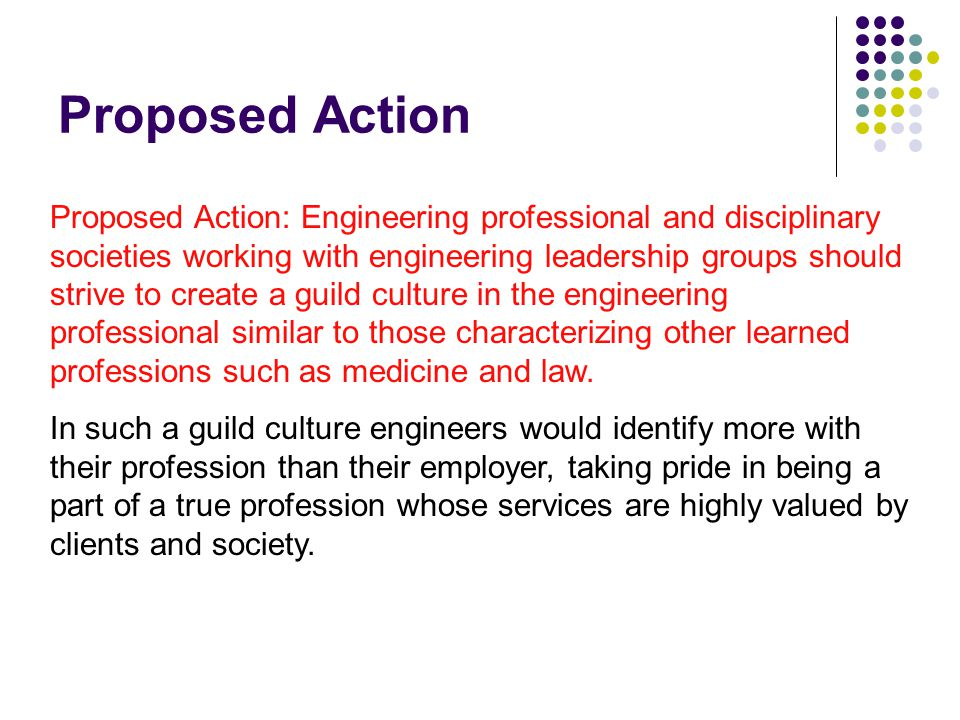 Proposed Action Proposed Action: Engineering professional and disciplinary societies working with engineering leadership groups should strive to creat