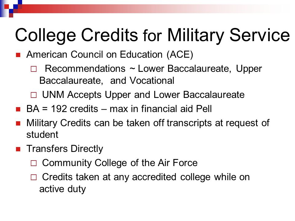 College Credits for Military Service American Council on Education (ACE)  Recommendations ~ Lower Baccalaureate, Upper Baccalaureate, and Vocational  UNM Accepts Upper and Lower Baccalaureate BA = 192 credits – max in financial aid Pell Military Credits can be taken off transcripts at request of student Transfers Directly  Community College of the Air Force  Credits taken at any accredited college while on active duty
