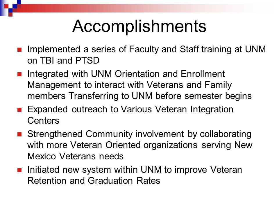 Accomplishments Implemented a series of Faculty and Staff training at UNM on TBI and PTSD Integrated with UNM Orientation and Enrollment Management to