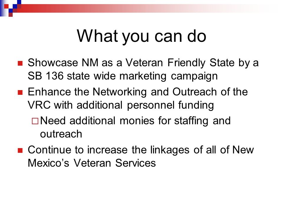 What you can do Showcase NM as a Veteran Friendly State by a SB 136 state wide marketing campaign Enhance the Networking and Outreach of the VRC with additional personnel funding  Need additional monies for staffing and outreach Continue to increase the linkages of all of New Mexico's Veteran Services