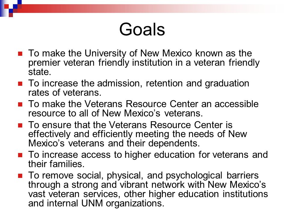 Goals To make the University of New Mexico known as the premier veteran friendly institution in a veteran friendly state.