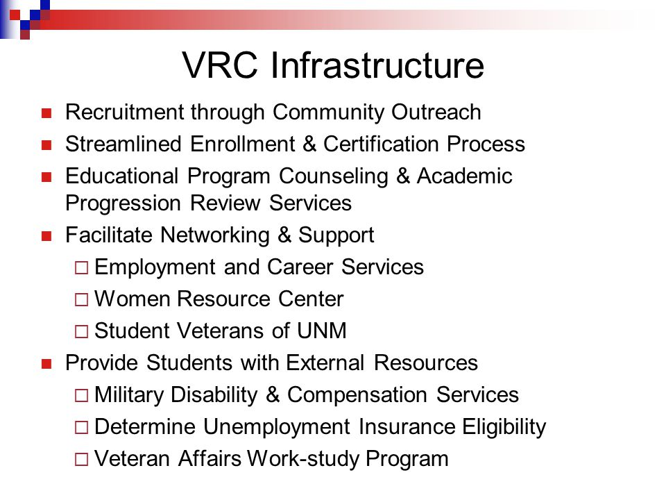 VRC Infrastructure Recruitment through Community Outreach Streamlined Enrollment & Certification Process Educational Program Counseling & Academic Progression Review Services Facilitate Networking & Support  Employment and Career Services  Women Resource Center  Student Veterans of UNM Provide Students with External Resources  Military Disability & Compensation Services  Determine Unemployment Insurance Eligibility  Veteran Affairs Work-study Program