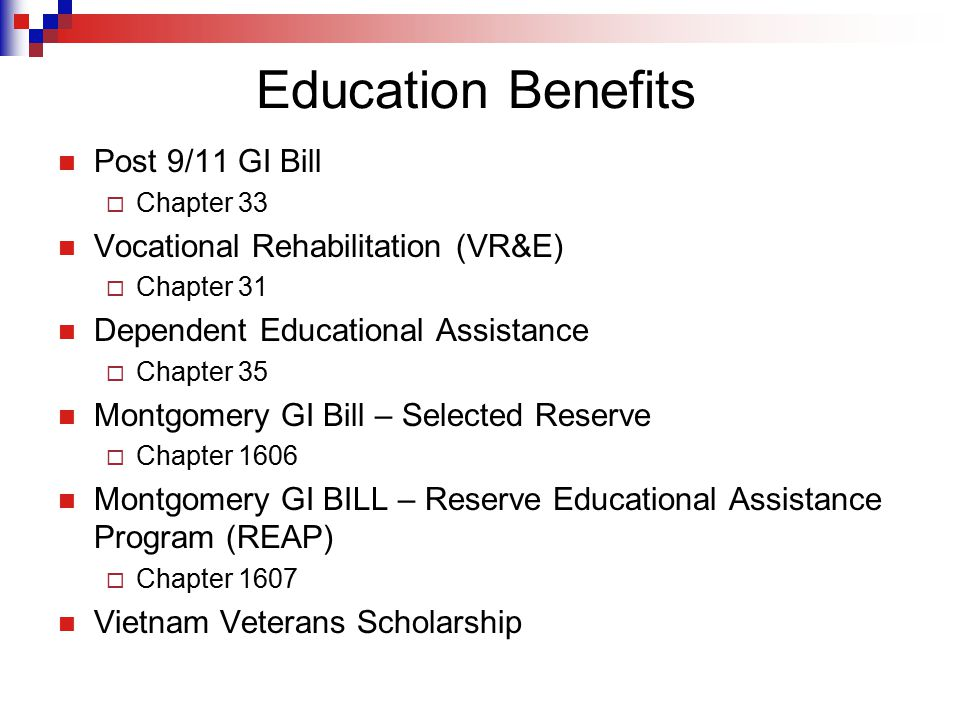 Education Benefits Post 9/11 GI Bill  Chapter 33 Vocational Rehabilitation (VR&E)  Chapter 31 Dependent Educational Assistance  Chapter 35 Montgome