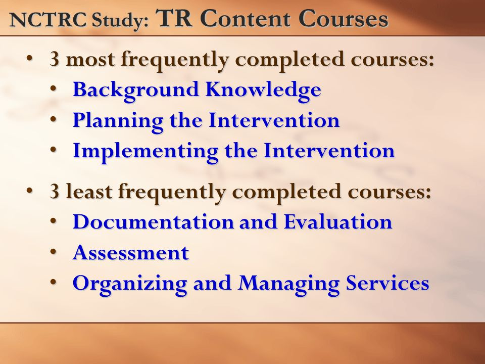 NCTRC Study: TR Content Courses 3 most frequently completed courses:3 most frequently completed courses: Background KnowledgeBackground Knowledge Planning the InterventionPlanning the Intervention Implementing the InterventionImplementing the Intervention 3 least frequently completed courses:3 least frequently completed courses: Documentation and EvaluationDocumentation and Evaluation AssessmentAssessment Organizing and Managing ServicesOrganizing and Managing Services