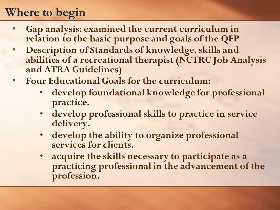Where to begin Gap analysis: examined the current curriculum in relation to the basic purpose and goals of the QEP Description of Standards of knowledge, skills and abilities of a recreational therapist (NCTRC Job Analysis and ATRA Guidelines) Four Educational Goals for the curriculum: develop foundational knowledge for professional practice.