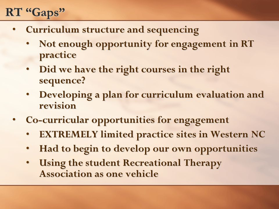 RT Gaps Curriculum structure and sequencingCurriculum structure and sequencing Not enough opportunity for engagement in RT practiceNot enough opportunity for engagement in RT practice Did we have the right courses in the right sequence Did we have the right courses in the right sequence.