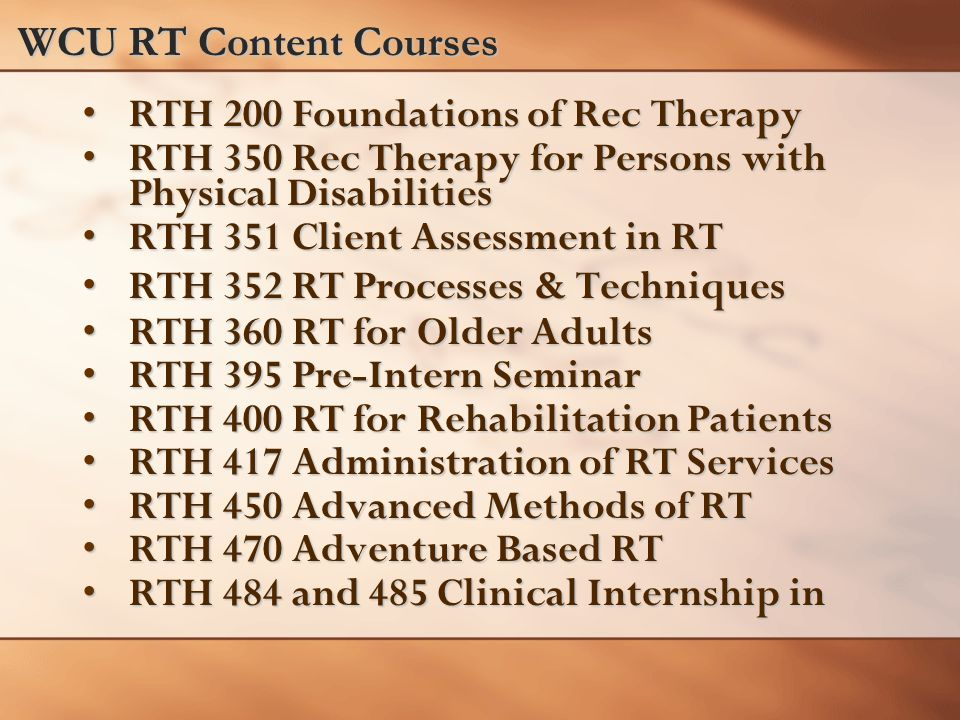 WCU RT Content Courses RTH 200 Foundations of Rec TherapyRTH 200 Foundations of Rec Therapy RTH 350 Rec Therapy for Persons with Physical DisabilitiesRTH 350 Rec Therapy for Persons with Physical Disabilities RTH 351 Client Assessment in RTRTH 351 Client Assessment in RT RTH 352 RT Processes & TechniquesRTH 352 RT Processes & Techniques RTH 360 RT for Older AdultsRTH 360 RT for Older Adults RTH 395 Pre-Intern SeminarRTH 395 Pre-Intern Seminar RTH 400 RT for Rehabilitation PatientsRTH 400 RT for Rehabilitation Patients RTH 417 Administration of RT ServicesRTH 417 Administration of RT Services RTH 450 Advanced Methods of RTRTH 450 Advanced Methods of RT RTH 470 Adventure Based RTRTH 470 Adventure Based RT RTH 484 and 485 Clinical Internship inRTH 484 and 485 Clinical Internship in