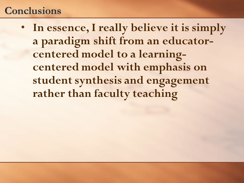 Conclusions In essence, I really believe it is simply a paradigm shift from an educator- centered model to a learning- centered model with emphasis on student synthesis and engagement rather than faculty teaching
