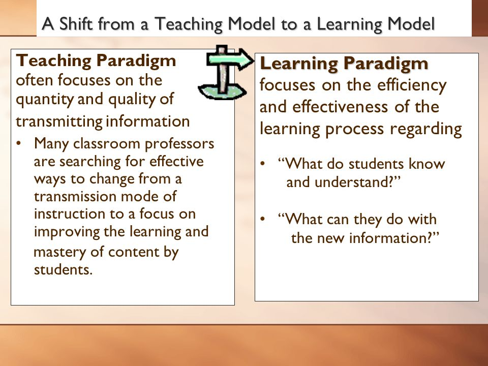 A Shift from a Teaching Model to a Learning Model Teaching Paradigm often focuses on the quantity and quality of transmitting information Many classroom professors are searching for effective ways to change from a transmission mode of instruction to a focus on improving the learning and mastery of content by students.