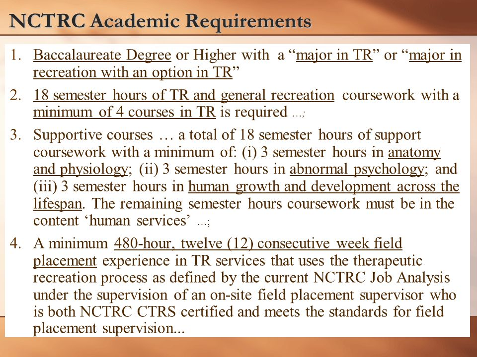 """NCTRC Academic Requirements 1. 1.Baccalaureate Degree or Higher with a """"major in TR"""" or """"major in recreation with an option in TR"""" 2. 2.18 semester ho"""