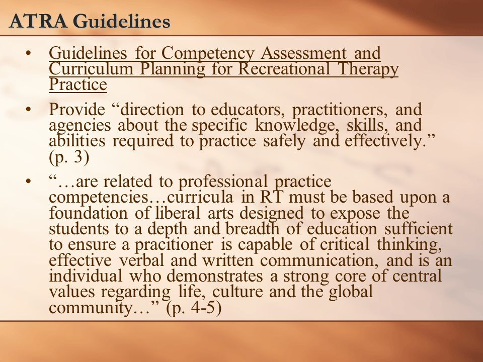 ATRA Guidelines Guidelines for Competency Assessment and Curriculum Planning for Recreational Therapy Practice Provide direction to educators, practitioners, and agencies about the specific knowledge, skills, and abilities required to practice safely and effectively. (p.
