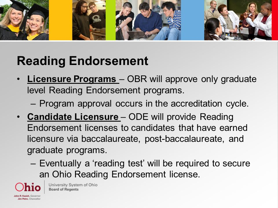Reading Endorsement Licensure Programs – OBR will approve only graduate level Reading Endorsement programs. –Program approval occurs in the accreditat