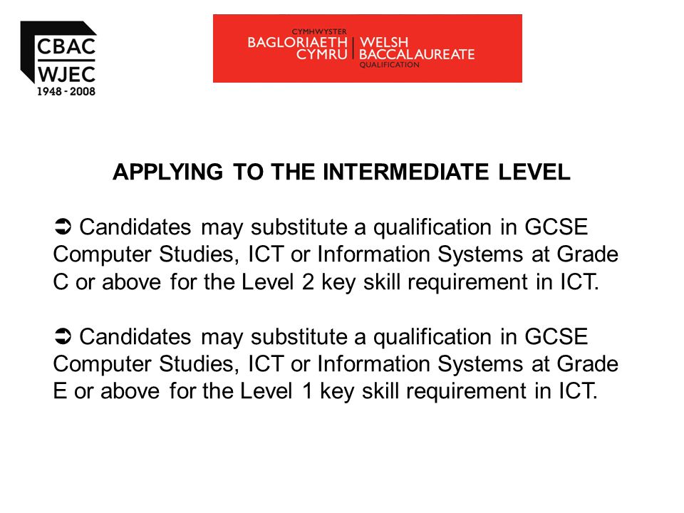 APPLYING TO THE INTERMEDIATE LEVEL  Candidates may substitute a qualification in GCSE Computer Studies, ICT or Information Systems at Grade C or above for the Level 2 key skill requirement in ICT.