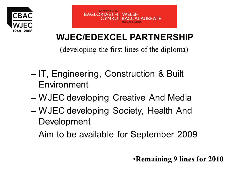 –IT, Engineering, Construction & Built Environment –WJEC developing Creative And Media –WJEC developing Society, Health And Development –Aim to be available for September 2009 WJEC/EDEXCEL PARTNERSHIP (developing the first lines of the diploma) Remaining 9 lines for 2010