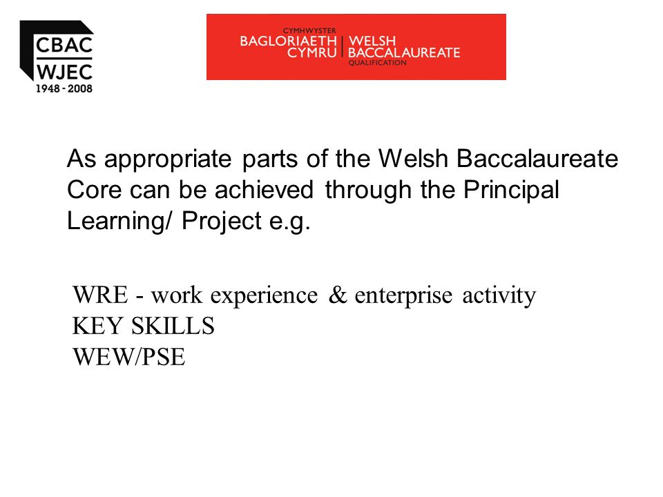 As appropriate parts of the Welsh Baccalaureate Core can be achieved through the Principal Learning/ Project e.g.