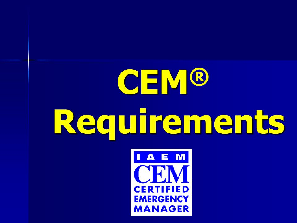 CEM Requirements – Application Packet CEM ® Requirements – Application Packet Emergency management experience Emergency management experience –3 years FTE comprehensive EM –2 years FTE with 4-year EM degree Three professional reference letters (signed and on letterhead) Three professional reference letters (signed and on letterhead) –One must be current supervisor –Include job descriptions, not resume Actual disaster/contingency experience or substantive role in managing a full-scale exercise Actual disaster/contingency experience or substantive role in managing a full-scale exercise