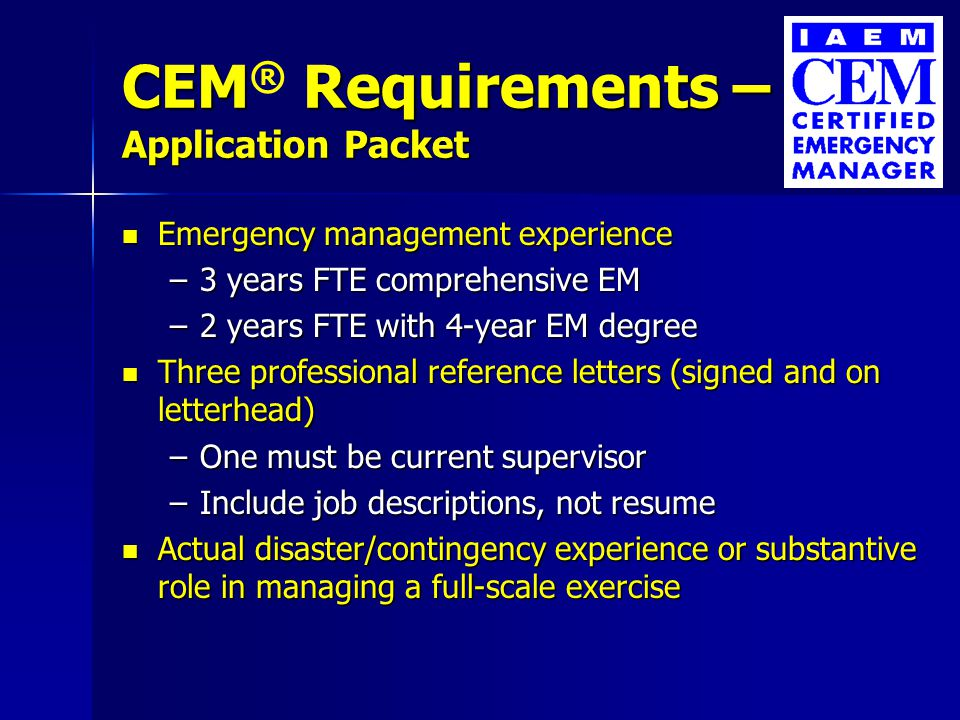 CEM Requirements – Application Packet CEM ® Requirements – Application Packet Education Education –Any baccalaureate degree from a regionally accredited institution Emergency management training Emergency management training –100 contact hours –25 hours or less per topic General management training General management training –100 contact hours –25 hours or less per topic