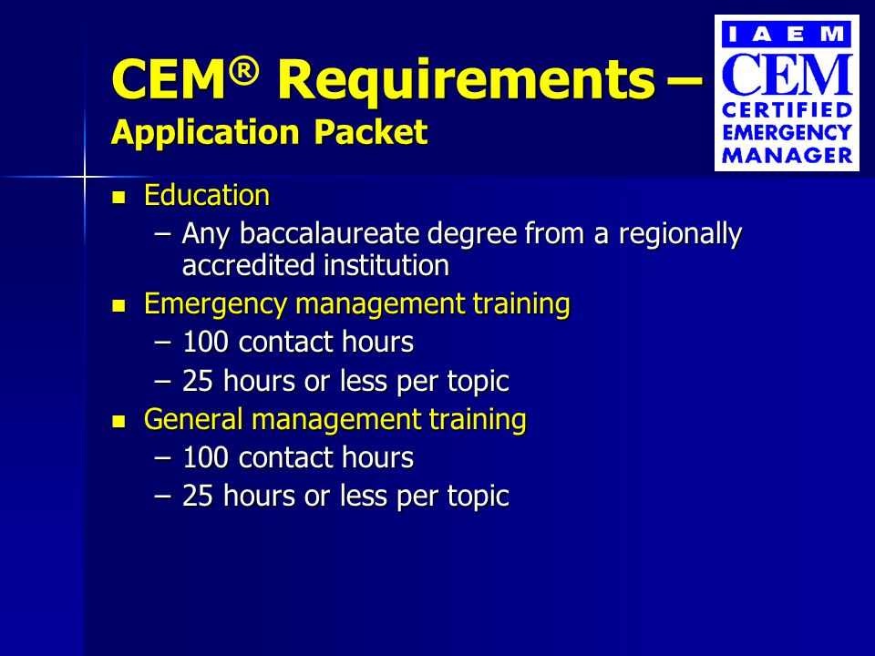 CEM Requirements – Application Packet CEM ® Requirements – Application Packet Six of 15 contributions to the profession Six of 15 contributions to the profession –Professional membership –Professional conference attendance –Leadership –Service –Special assignment –Speaking –Teaching