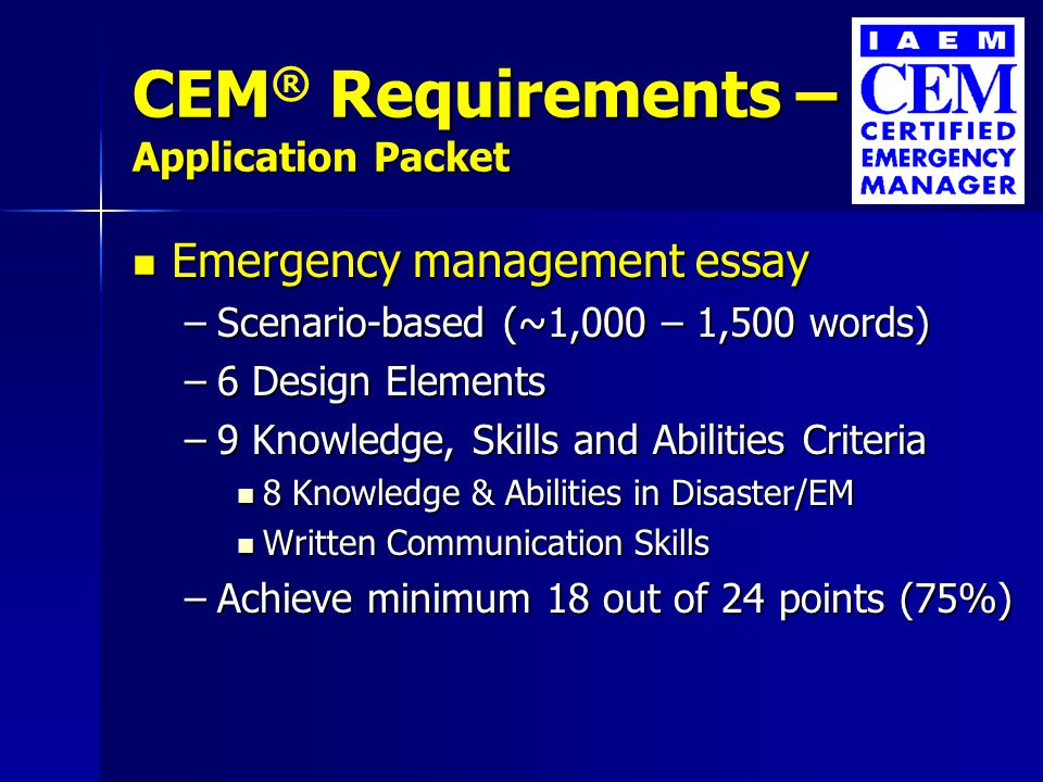 CEM Requirements – Application Packet CEM ® Requirements – Application Packet Emergency management essay Emergency management essay –Scenario-based (~1,000 – 1,500 words) –6 Design Elements –9 Knowledge, Skills and Abilities Criteria 8 Knowledge & Abilities in Disaster/EM 8 Knowledge & Abilities in Disaster/EM Written Communication Skills Written Communication Skills –Achieve minimum 18 out of 24 points (75%)