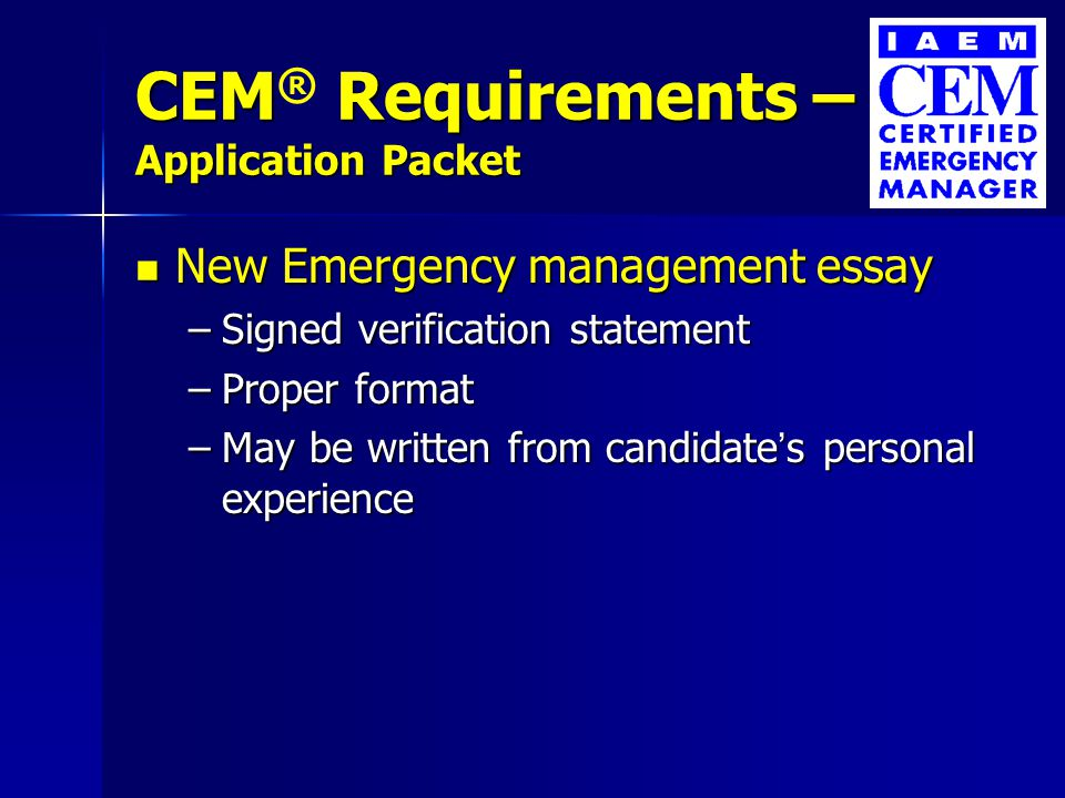 CEM Requirements – Application Packet CEM ® Requirements – Application Packet New Emergency management essay New Emergency management essay –Signed verification statement –Proper format –May be written from candidate's personal experience