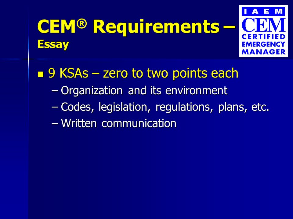 CEM Requirements – Essay CEM ® Requirements – Essay 9 KSAs – zero to two points each 9 KSAs – zero to two points each –Organization and its environment –Codes, legislation, regulations, plans, etc.