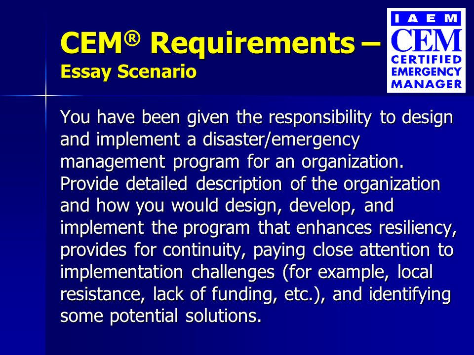 CEM Requirements – A Essay Scenario CEM ® Requirements – A Essay Scenario You have been given the responsibility to design and implement a disaster/emergency management program for an organization.