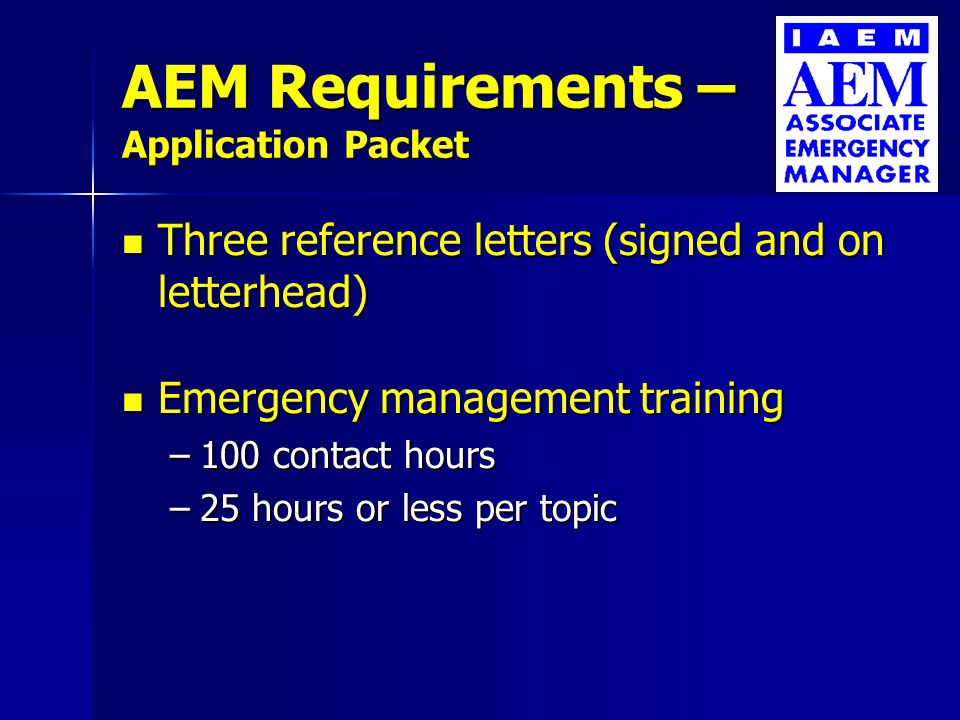 AEM Requirements – Application Packet Three reference letters (signed and on letterhead) Three reference letters (signed and on letterhead) Emergency management training Emergency management training –100 contact hours –25 hours or less per topic