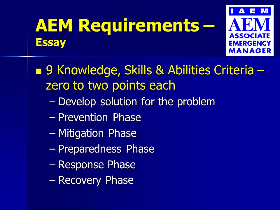 AEM Requirements – Essay 9 Knowledge, Skills & Abilities Criteria – zero to two points each 9 Knowledge, Skills & Abilities Criteria – zero to two points each –Organization and its environment –Codes, legislation, regulations, plans, etc.