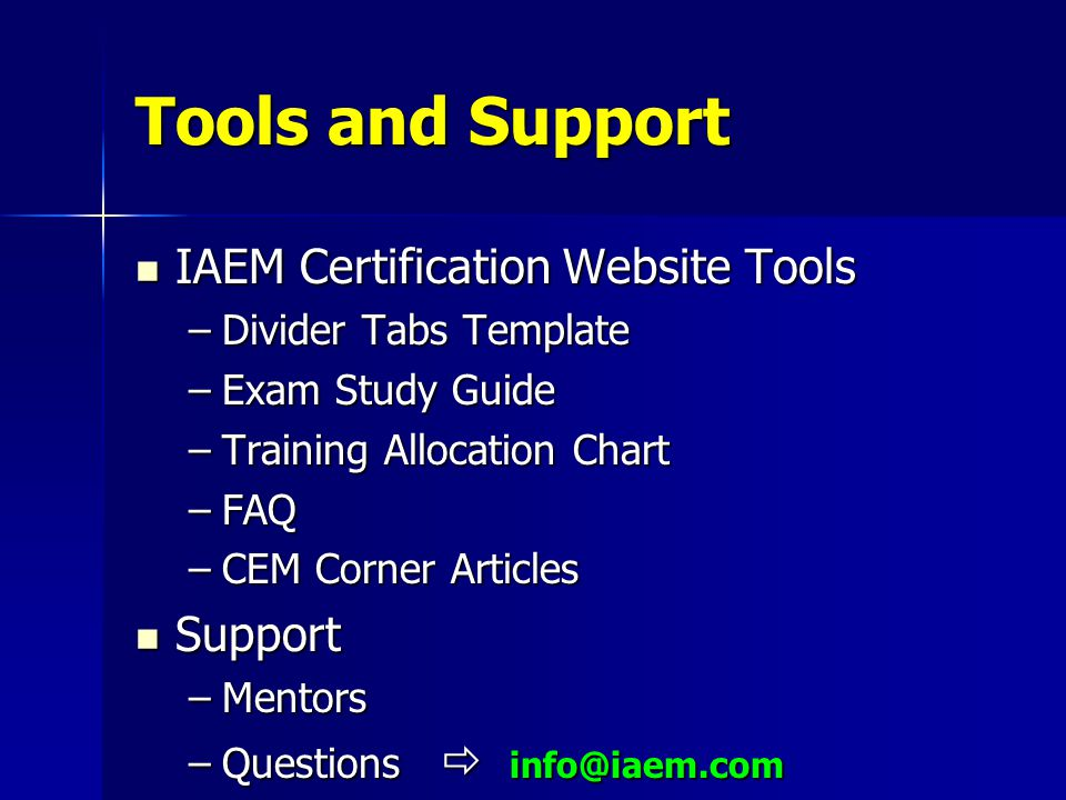 Tools and Support IAEM Certification Website Tools IAEM Certification Website Tools –Divider Tabs Template –Exam Study Guide –Training Allocation Chart –FAQ –CEM Corner Articles Support Support –Mentors –Questions  info@iaem.com